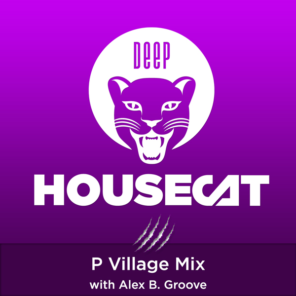 Deep House Cat Show – P Village Mix – with Alex B. Groove